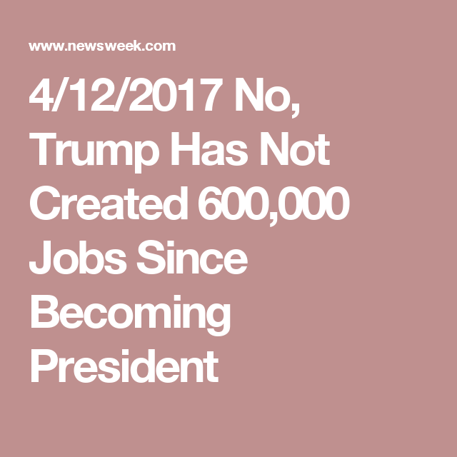 4/12/2017 No, Trump Has Not Created 600,000 Jobs Since Becoming President