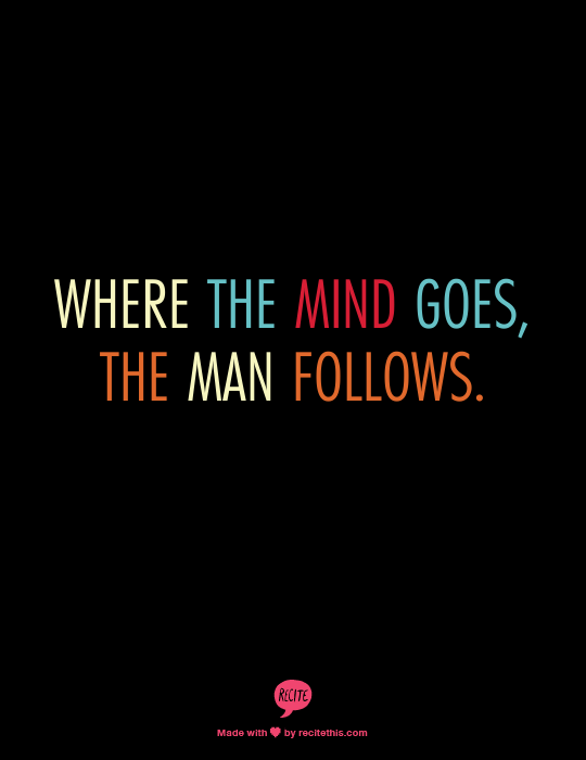 Where The Mind Goes The Man Follows So True Quotes Sayings