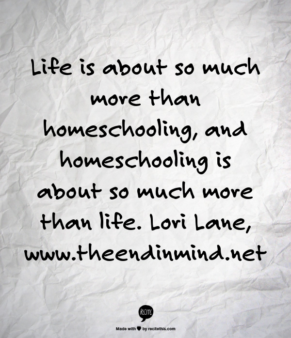 """""""Life is about so much more than homeschooling, and homeschooling is about so much more than life.""""  Lori Lane, www.theendinmind.net"""