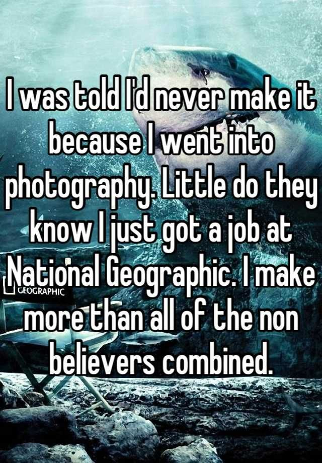 I was told Id never make it because I went into photography. Little do they know I just got a job at National Geographic. I make more than all of the non believers combined.