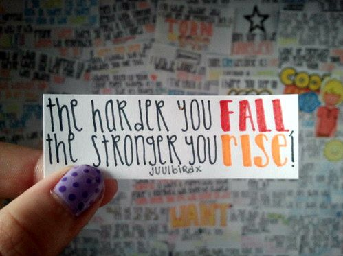 The harder you fall, the stronger you rise.