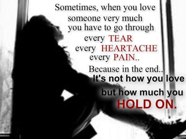 Sometimes, when you love someone very much you have to go through every tear every heartache every pain.. Because in the end.. It's not how you love but how much you HOLD ON.