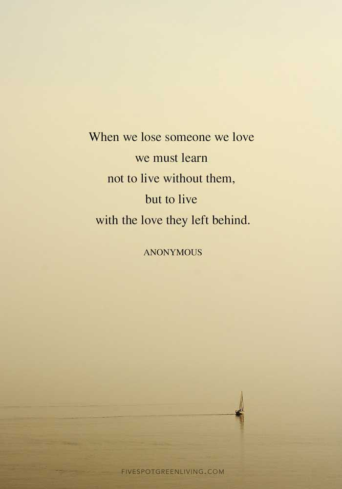When we lose someone we love we must learn not to live without them but to live with the love they left behind. – 10 Inspirational Grieving Quotes to Comfort You #grief #grieving #inspirationalquotes