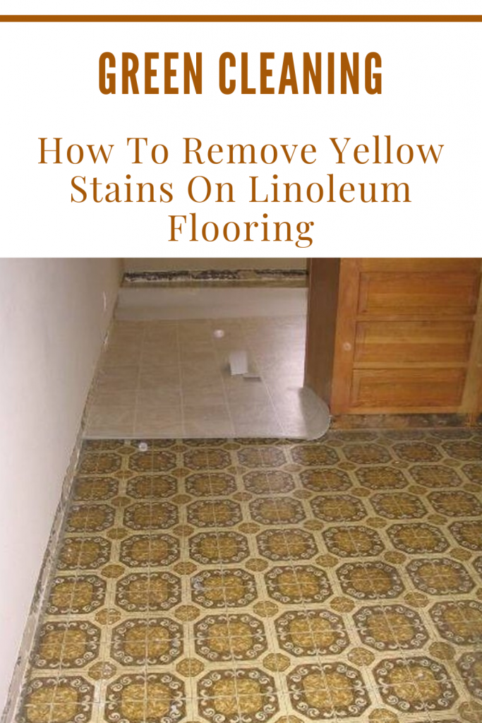 Green Cleaning How To Remove Yellow Stains On Linoleum Flooring Xcleaning Net Your Cleaning Tips In 2020 Linoleum Flooring Remove Yellow Stains Flooring