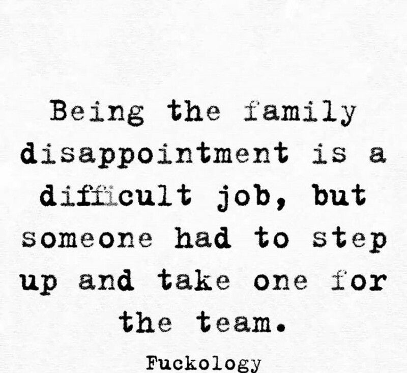 Being The Family Disappointment Is A Difficult Job But Someone Had To Step Up And Take One Family Disappointment Quotes Disappointment Quotes Sarcastic Quotes
