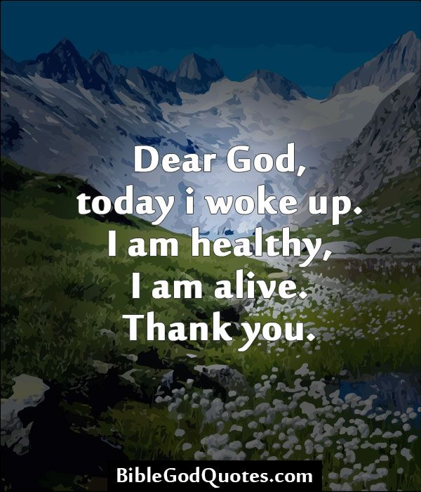 Thank God I M Alive Quotes: Dear God, Today I Woke Up. I Am Healthy, I Am Alive. Thank