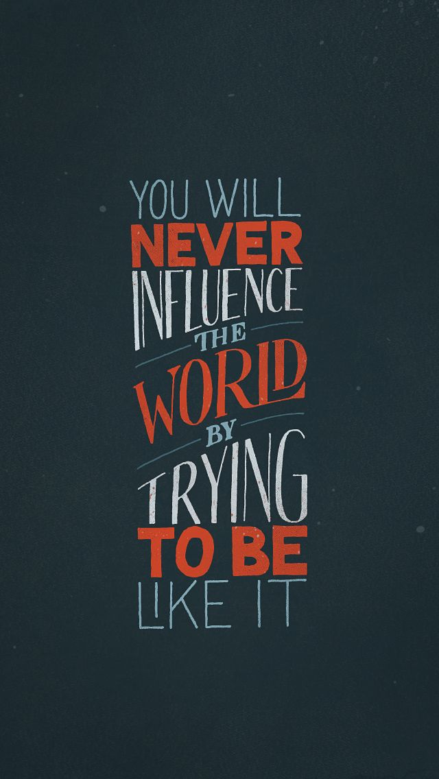 You will never influence the world by trying to be like it ...
