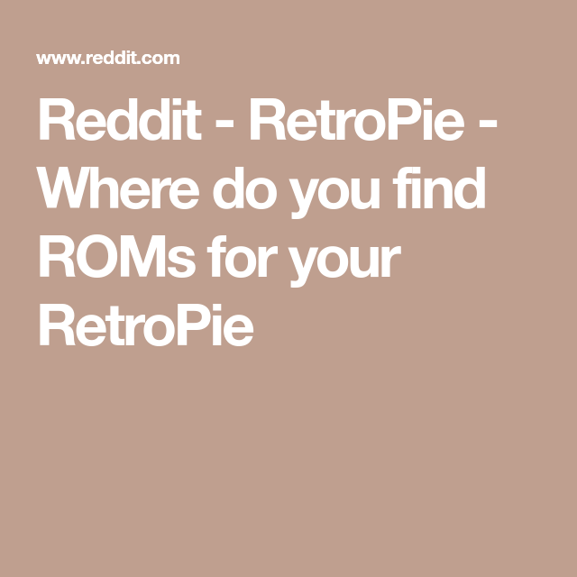 Reddit - RetroPie - Where do you find ROMs for your RetroPie