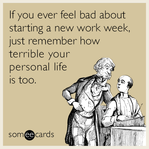 If You Ever Feel Bad About Starting A New Work Week Just Remember How Terrible Your Personal Life Is Too Work Humor Someecards Workplace Memes