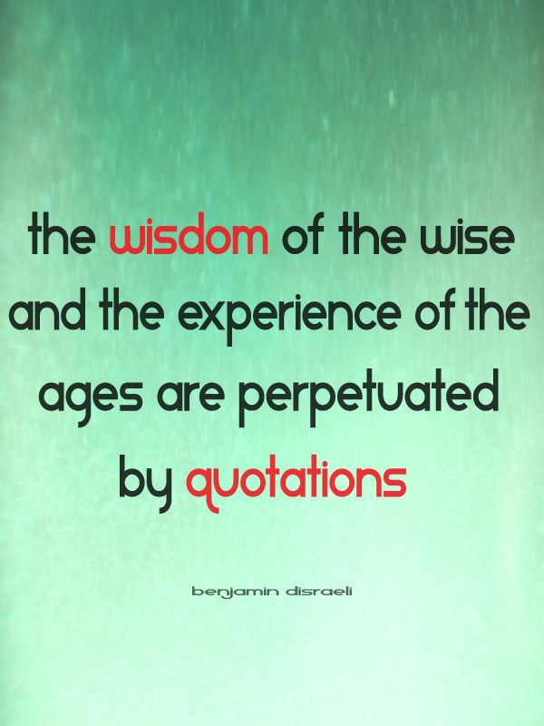 the wisdom of the wise and the experience of the ages are