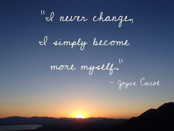 """""""I never change, I simply become more myself."""""""