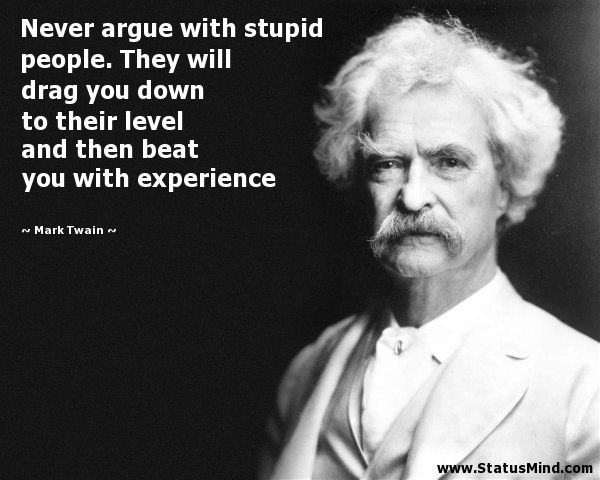 "who said ""never argue with stupid people..."" - Google Search"