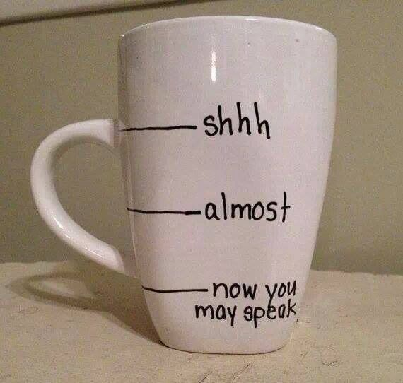Coffee Mug, Shhh, Almost, Now You May Speak, Good DIY Gift For Coffee  Addicts