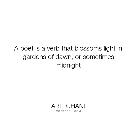 "Aberjhani - ""A poet is a verb that blossoms light in gardens of dawn, or sometimes midnight"". knowledge, friend, friendship, love"