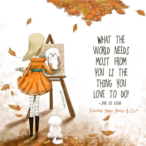 What the World needs most from you is the thing you love to do. ~ Princess Sassy Pants & Co