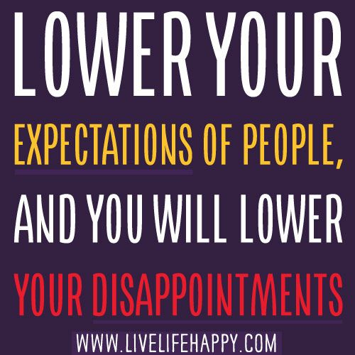 Lower Your Expectations Of People And You Will Lower Your Disappointments Quotes Inspirational Positive Inspirational Quotes Expectation Quotes