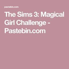 The Sims 3: Magical Girl Challenge - Pastebin com | sims