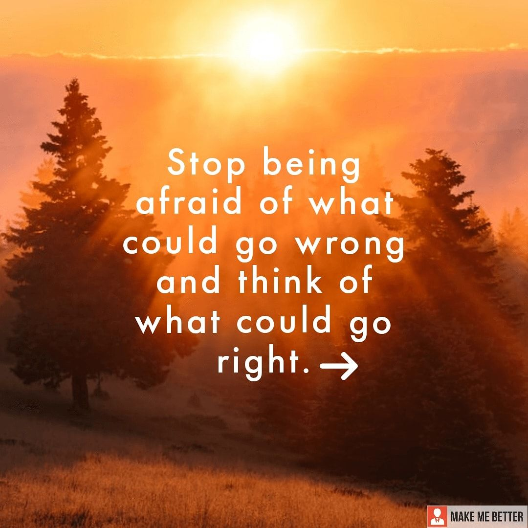 """Think positive """" Stop being afraid of what could go"""