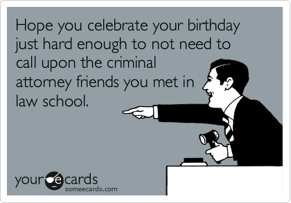 Hope You Celebrate Your Birthday Just Hard Enough To Not Need To Call Upon The Criminal Attorney Friends You Met In Law School Law School Humor Law School Memes Law School