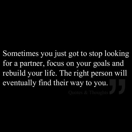Sometimes You Just Got To Stop Looking For A Partner Focus On