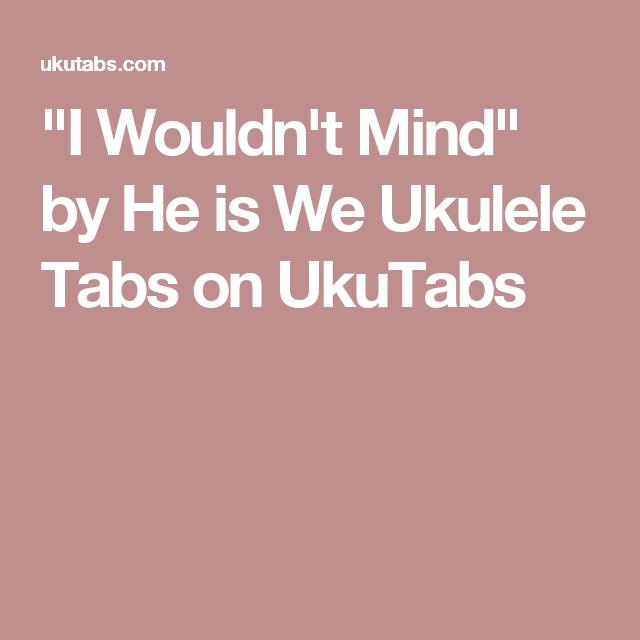 I Wouldnt Mind By He Is We Ukulele Tabs On Ukutabs Ukulele