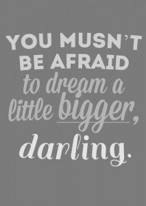 You musn't me afraid to dream a little bigger, darling - Charles Eames