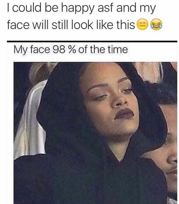 247a88ff8a79926bc391e2c9ce09eca9 yup this is true this is my resting face as well resting death