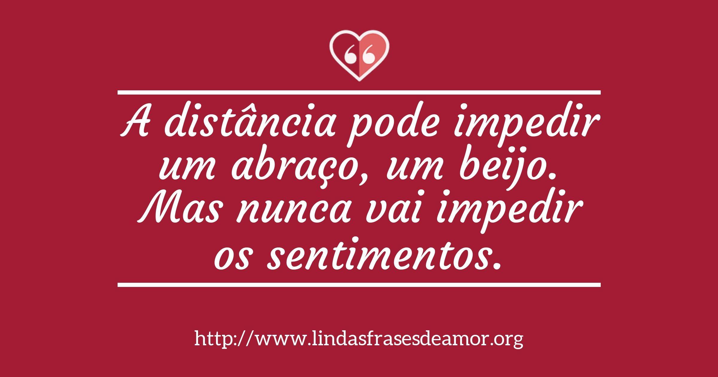 A distância pode impedir um abraço, um beijo. Mas nunca vai impedir os sentimentos. http://www.lindasfrasesdeamor.org/frases/amor/indiretas