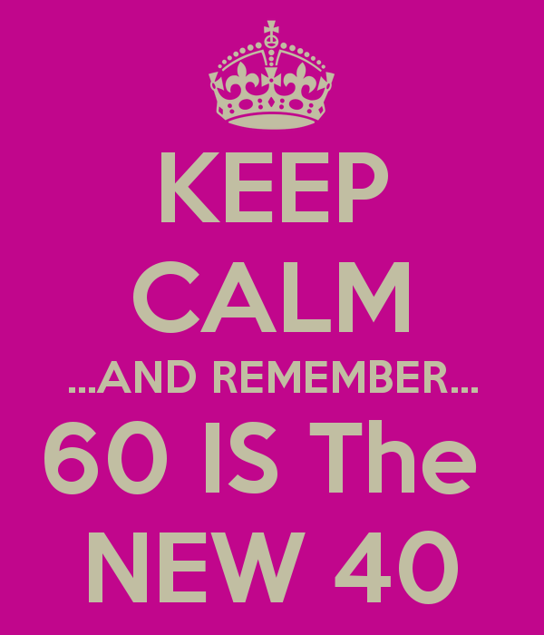 Keep Calm And Remember 60 Is The New 40 Jopa Pinterest