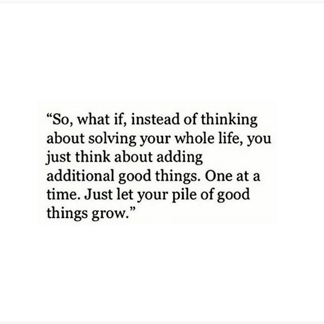 Instead of solving your life add good things e at a time Let your pile of good things grow