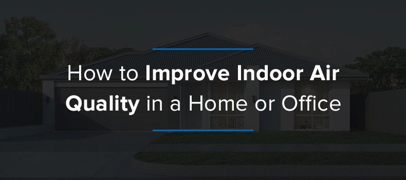 Tips for better indoor air quality in the home and office