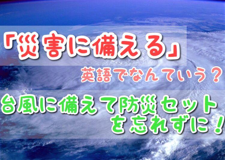台風19号が上陸しますね 台風の被害が最小限で済むことを願うのみです 今回は 災害に備える は英語 で 台風に備えて防災セットの準備は忘れずに についてまとめてみました 台風 は英語で いざという時のために覚えておきたい英会話フレーズ 自然災害