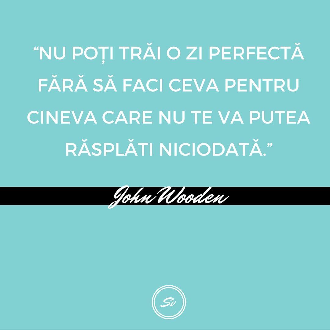 """""""Nu poți trăi o zi perfectă fără să faci ceva pentru cineva care nu te va putea răsplăti niciodată."""" - John Wooden #generozitate #ziperfecta #johnwooden"""