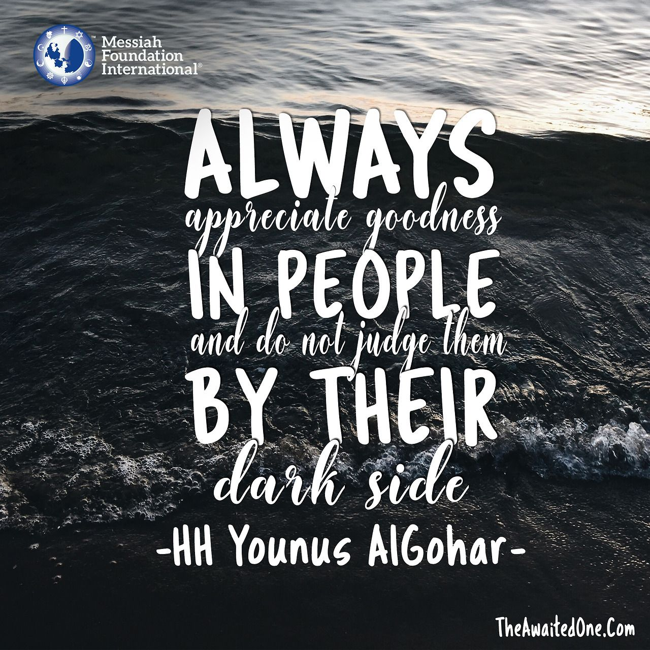 'Always appreciate goodness in people and do not judge them by their dark side.' - Younus AlGohar
