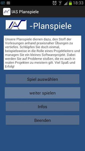 Die IAS-Planspiele dienen dazu, den Stoff der Vorlesungen anhand praxisnaher Übungen zu vertiefen. Schlüpfen Sie doch einmal, beispielsweise in die Rolle eines Projektleiters und managen Sie ein kleines Softwareprojekt. Dabei werden Sie auf Probleme stoßen, die es auch in realen Projekten zu meistern gilt.<p>Mit dieser Anwendung können die Planspiele des Instituts für Automatisierungs- und Softwaretechnik der Universität Stuttgart direkt auf dem Smartphone durchgeführt werden…