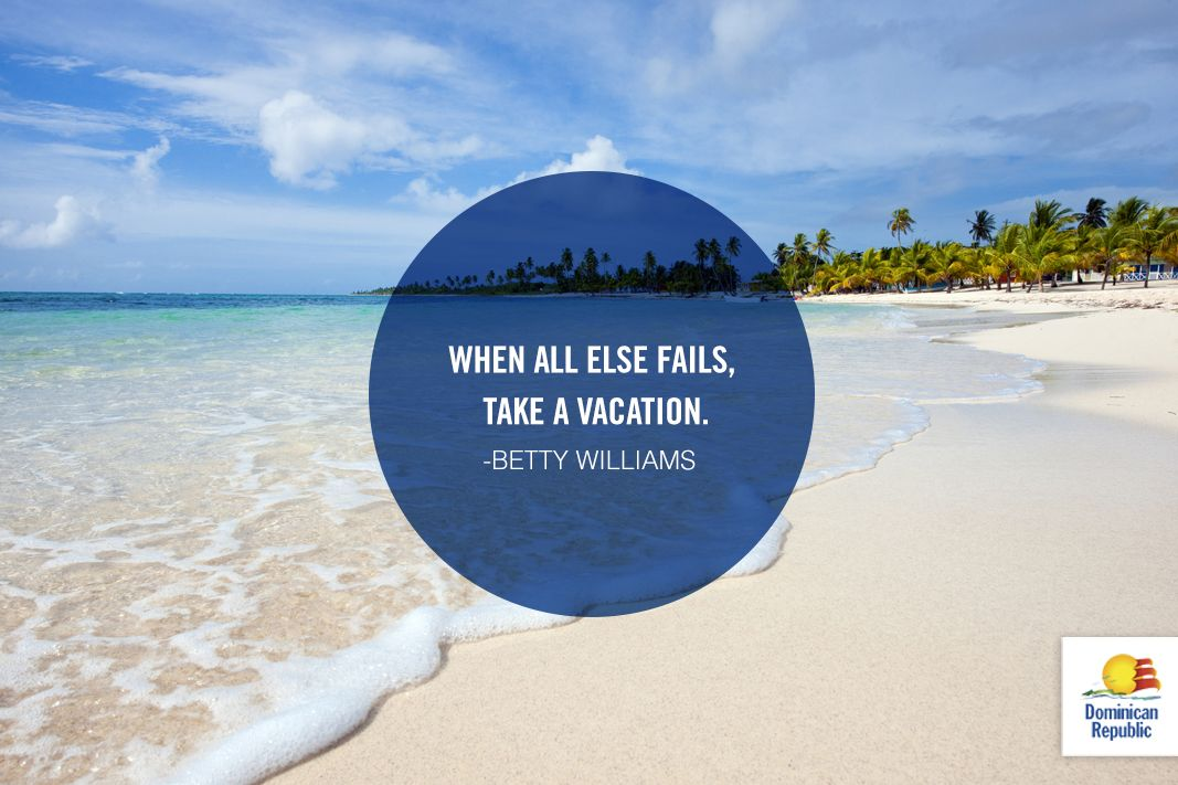 """When All Else Fails, Take A Vacation."" -Betty Williams"