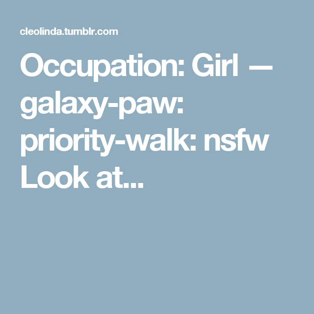 Occupation: Girl — galaxy-paw:   priority-walk:   nsfw   Look at...