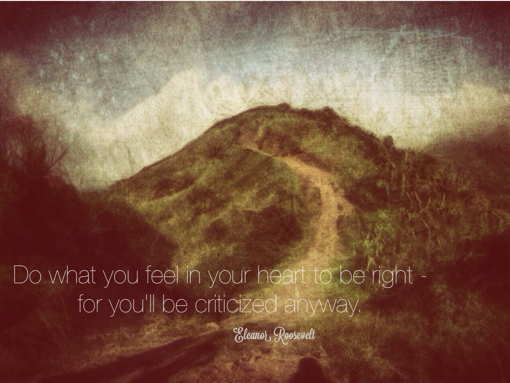 Do what you feel in your heart to be right, for you will be criticized anyway. -  Eleanor Roosevelt