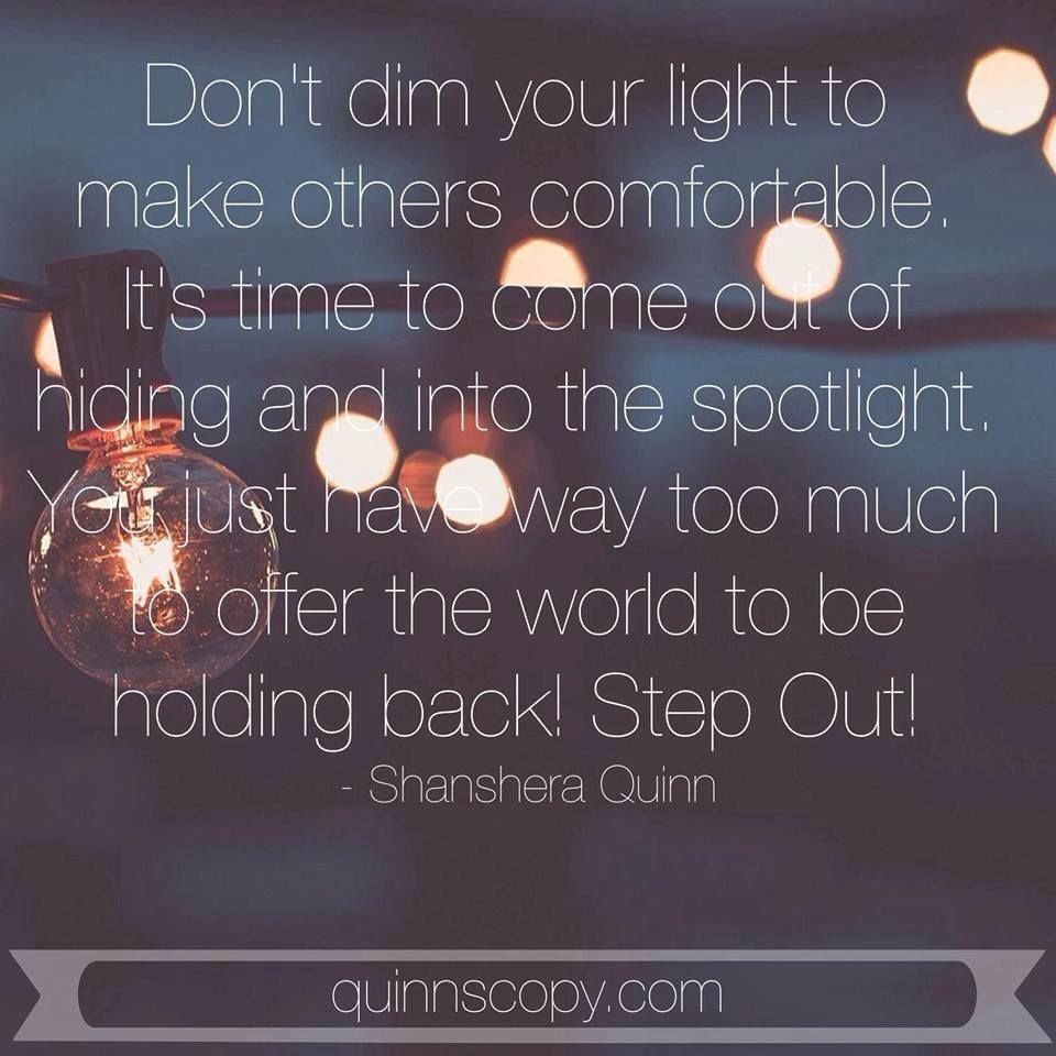 Don't dim your light to make others comfortable. It's time to come out of hiding and into the spotlight. You have way to much to offer the world to be holding back. Step Out! #motivation #inspiration #quote