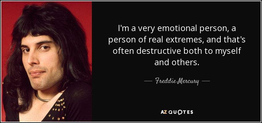 Eu sou uma pessoa muito emocional, uma pessoa de extremos reais, e isso é muitas vezes destrutivo para mim e para os outros. - Freddie Mercury #freddiemercuryquotes