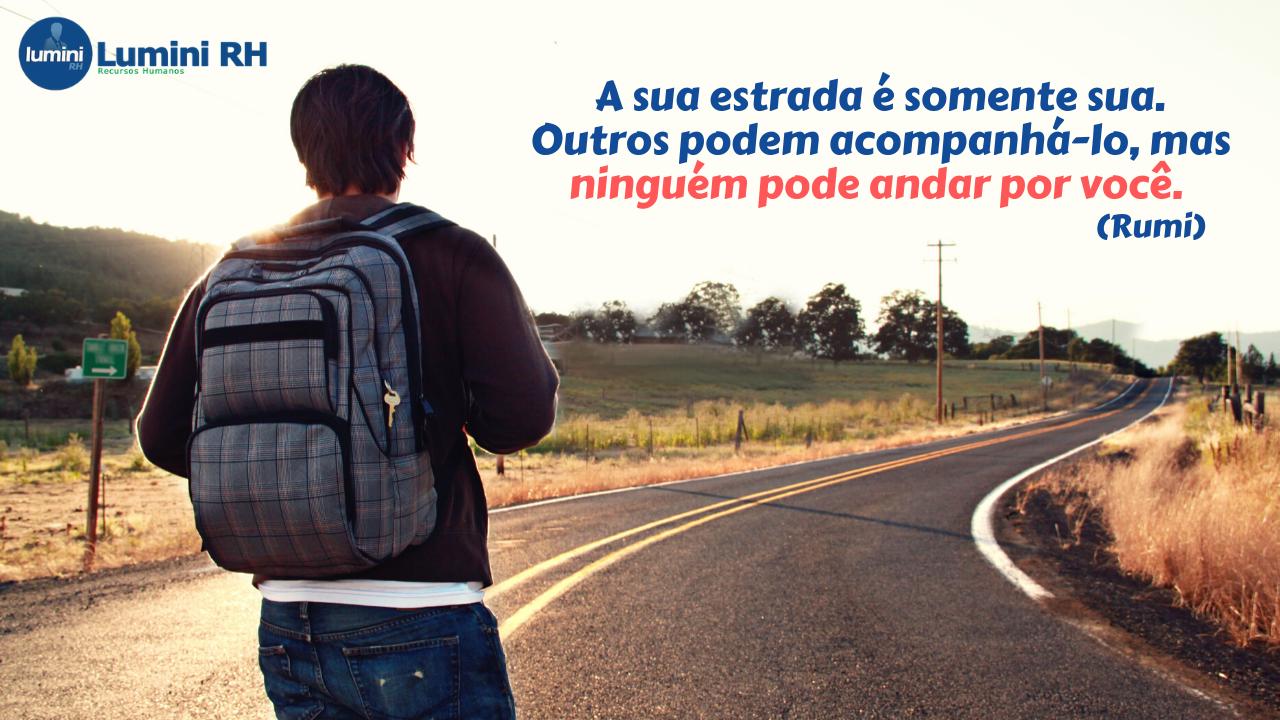 A sua estrada é somente sua Outros podem acompanhálo mas ninguém pode andar por você Rumi