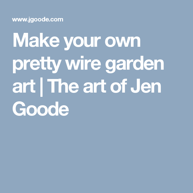 Make your own pretty wire garden art | The art of Jen Goode | Crafts ...