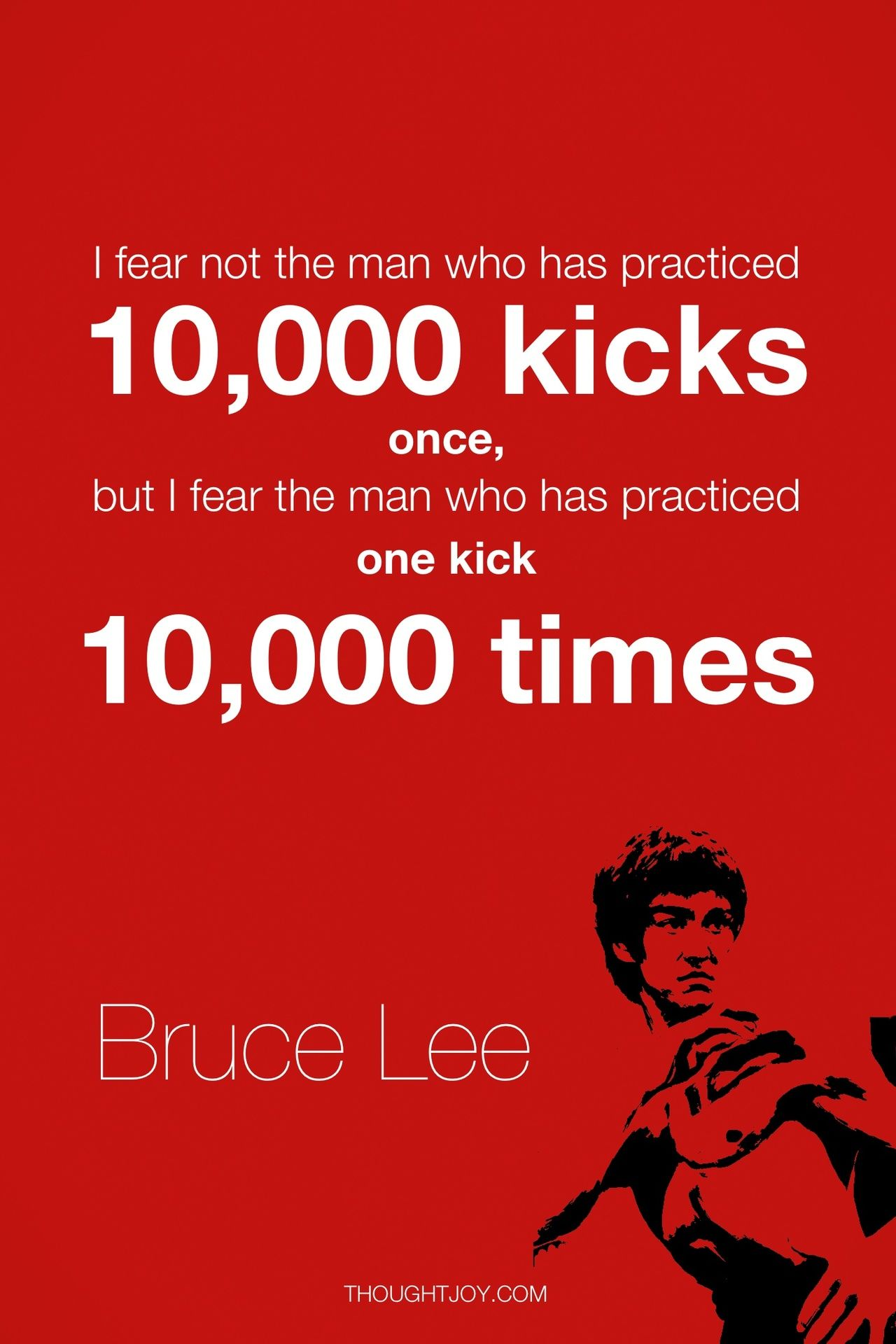 I Fear Not The Man Who Has Practiced 10 000 Kicks Once But I Fear The Man Who Has Practice One Kick 10 000 Times Bruce Lee Quotes Bruce Lee Warrior Quotes