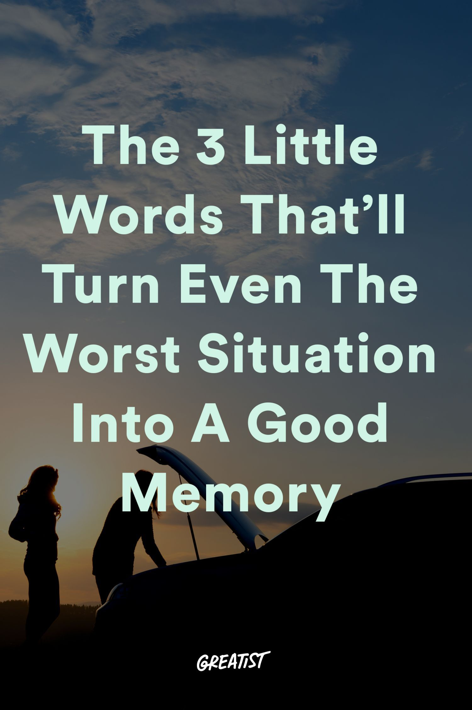 The 3 Little Words Thatll Turn Even The Worst Situation Into a Good Memory