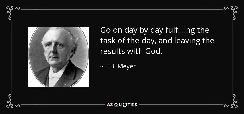 Go on day by day fulfilling the task of the day, and leaving the results with God. - F.B. Meyer