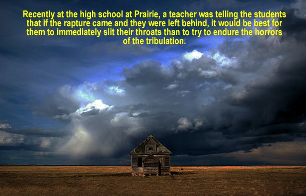 Recently at the high school at Prairie, a teacher was telling the students that if the rapture came and they were left behind, it would be best for them to immediately slit their throats than to try to endure the horrors of the tribulation.  www.pbisurvivors.com