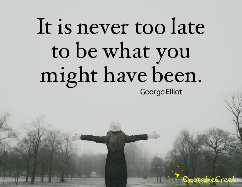 It is never too late to be what you might have been. -George Elliot