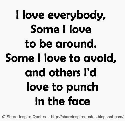 I Love Everybody Some I Love To Be Around Some I Love To Avoid And Others I D Love To Punch In The Face Funny Fu Face Quotes My Love Inspirational Quotes