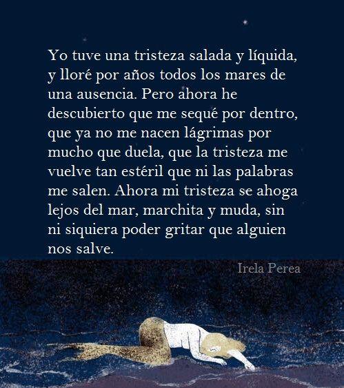 """""""Yo tuve una tristeza salada y líqueda""""... de Irela Perea. Poemas, versos, frases, citas, poesía, amor. https://www.facebook.com/IrelaPerea"""