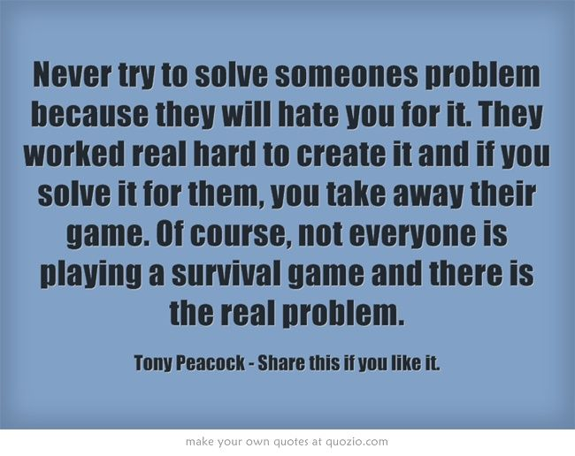 Never try to solve someones problem because they will hate you for it. They worked real hard to create it and if you solve it for them, you take away their game. Of course, not everyone is playing a survival game and there is the real problem. http://neucopiapays.neucopia.com/webinar